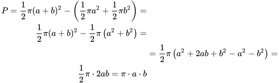{\displaystyle {\begin{aligned}P={\frac {1}{2}}\pi (a+b)^{2}-\left({\frac {1}{2}}\pi a^{2}+{\frac {1}{2}}\pi b^{2}\right)=\\{\frac {1}{2}}\pi (a+b)^{2}-{\frac {1}{2}}\pi \left(a^{2}+b^{2}\right)=\\&={\frac {1}{2}}\pi \left(a^{2}+2ab+b^{2}-a^{2}-b^{2}\right)=\\{\frac {1}{2}}\pi \cdot 2ab=\pi \cdot a\cdot b\end{aligned}}}