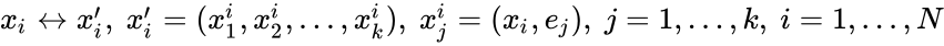 {\displaystyle x_{i}\leftrightarrow x_{i}',~x_{i}'=(x_{1}^{i},x_{2}^{i},\dots ,x_{k}^{i}),~x_{j}^{i}=(x_{i},e_{j}),~j=1,\dots ,k,~i=1,\dots ,N}