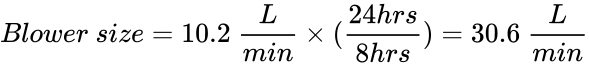 {\displaystyle Blower\ size=10.2\ {\frac {L}{min}}\times ({\frac {24hrs}{8hrs}})=30.6\ {\frac {L}{min}}}