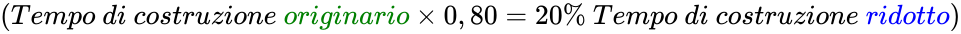 {\displaystyle \left({Tempo\ di\ costruzione\ {\color {green}originario}\times 0,80=20\%\ Tempo\ di\ costruzione\ {\color {blue}ridotto}}\right)}