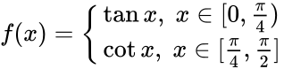 {\displaystyle f(x)={\begin{cases}\tan x,\;x\in [0,{\frac {\pi }{4}})\\\cot x,\;x\in [{\frac {\pi }{4}},{\frac {\pi }{2}}]\end{cases}}}