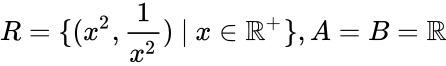 {\displaystyle R=\{(x^{2},{\frac {1}{x^{2}}})\ |\ x\in \mathbb {R} ^{+}\},A=B=\mathbb {R} }