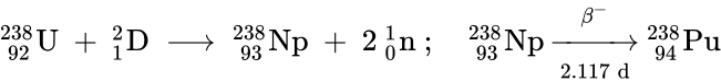 {\displaystyle \mathrm {^{238}_{\ 92}U\ +\ _{1}^{2}D\ \longrightarrow \ _{\ 93}^{238}Np\ +\ 2\ _{0}^{1}n~;\quad _{\ 93}^{238}Np\ {\xrightarrow[{2.117\ d}]{\beta ^{-}}}\ _{\ 94}^{238}Pu} }