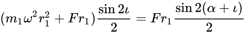 {\displaystyle (m_{1}\omega ^{2}r_{1}^{2}+Fr_{1}){\frac {\sin 2\iota }{2}}=Fr_{1}{\frac {\sin 2(\alpha +\iota )}{2}}}