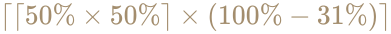 {\displaystyle \color [rgb]{0.6392156862745098,0.5529411764705883,0.42745098039215684}\lceil \lceil 50\%\times 50\%\rceil \times (100\%-31\%)\rceil }