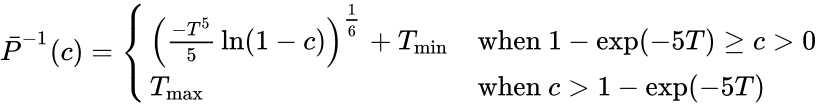 {\displaystyle {\bar {P}}^{-1}(c)={\begin{cases}\left({\frac {-T^{5}}{5}}\ln(1-c)\right)^{\frac {1}{6}}+T_{\text{min}}&{\text{when }}1-\exp(-5T)\geq c>0\\T_{\text{max}}&{\text{when }}c>1-\exp(-5T)\\\end{cases}}}