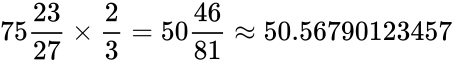 {\displaystyle {75{\frac {23}{27}}\times {\frac {2}{3}}}=50{\frac {46}{81}}\approx 50.56790123457}