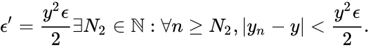 {\displaystyle \epsilon ^{\prime }={\frac {y^{2}\epsilon }{2}}\exists N_{2}\in \mathbb {N} :\forall n\geq N_{2},|y_{n}-y|<{\frac {y^{2}\epsilon }{2}}.}