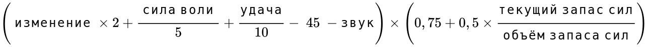 {\displaystyle \left({\text{ изменение }}\times 2+{\frac {\text{ сила воли }}{5}}+{\frac {\text{удача}}{10}}-{\text{ 45 }}-{\text{звук}}\right)\times \left(0,75+0,5\times {\frac {\text{текущий запас сил}}{\text{объём запаса сил}}}\right)}