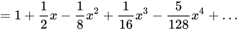{\displaystyle =1+{\frac {1}{2}}x-{\frac {1}{8}}x^{2}+{\frac {1}{16}}x^{3}-{\frac {5}{128}}x^{4}+\dots }
