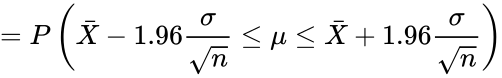 {\displaystyle =P\left({\bar {X}}-1.96{\frac {\sigma }{\sqrt {n}}}\leq \mu \leq {\bar {X}}+1.96{\frac {\sigma }{\sqrt {n}}}\right)}