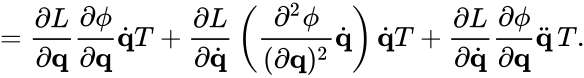 {\displaystyle ={\frac {\partial L}{\partial \mathbf {q} }}{\frac {\partial \phi }{\partial \mathbf {q} }}{\dot {\mathbf {q} }}T+{\frac {\partial L}{\partial {\dot {\mathbf {q} }}}}\left({\frac {\partial ^{2}\phi }{(\partial \mathbf {q} )^{2}}}{\dot {\mathbf {q} }}\right){\dot {\mathbf {q} }}T+{\frac {\partial L}{\partial {\dot {\mathbf {q} }}}}{\frac {\partial \phi }{\partial \mathbf {q} }}{\ddot {\mathbf {q} }}\,T.}
