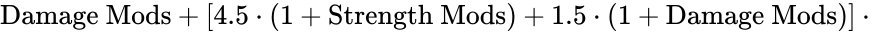 {\displaystyle {\text{Damage Mods}}+[4.5\cdot (1+{\text{Strength Mods}})+1.5\cdot (1+{\text{Damage Mods}})]\cdot \,\!}