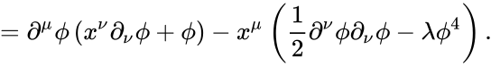 {\displaystyle =\partial ^{\mu }\phi \left(x^{\nu }\partial _{\nu }\phi +\phi \right)-x^{\mu }\left({\frac {1}{2}}\partial ^{\nu }\phi \partial _{\nu }\phi -\lambda \phi ^{4}\right).}
