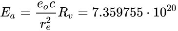 {\displaystyle E_{a}={\frac {e_{o}c}{r_{e}^{2}}}R_{v}=7.359755\cdot 10^{20}}