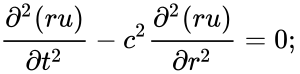{\displaystyle {\frac {\partial ^{2}(ru)}{\partial t^{2}}}-c^{2}{\frac {\partial ^{2}(ru)}{\partial r^{2}}}=0;\,}