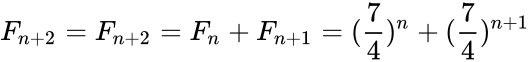 {\displaystyle F_{n+2}=F_{n+2}=F_{n}+F_{n+1}=({7 \over 4})^{n}+({7 \over 4})^{n+1}}