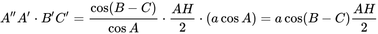 {\displaystyle A''A'\cdot B'C'={\frac {\cos(B-C)}{\cos A}}\cdot {\frac {AH}{2}}\cdot (a\cos A)=a\cos(B-C){\frac {AH}{2}}}