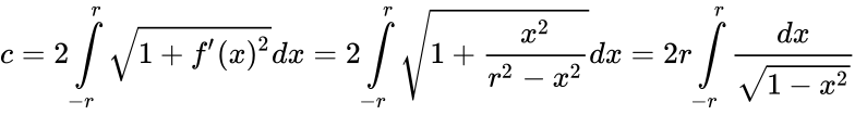 {\displaystyle c=2\int \limits _{-r}^{r}{\sqrt {1+f'(x)^{2}}}dx=2\int \limits _{-r}^{r}{\sqrt {1+{\frac {x^{2}}{r^{2}-x^{2}}}}}dx=2r\int \limits _{-r}^{r}{\frac {dx}{\sqrt {1-x^{2}}}}}