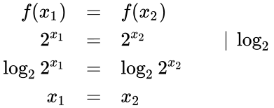 {\displaystyle {\begin{array}{rcll}f(x_{1})&=&f(x_{2})\\2^{x_{1}}&=&2^{x_{2}}&\quad |\ \log _{2}\\\log _{2}2^{x_{1}}&=&\log _{2}2^{x_{2}}\\x_{1}&=&x_{2}\end{array}}}