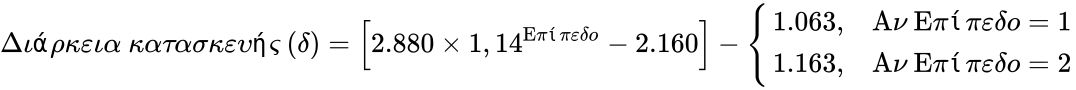 {\displaystyle {{\text{Διάρκεια κατασκευής (δ)}}=\left\lbrack 2.880\times 1,14^{\text{Επίπεδο}}-2.160\right\rbrack -{\begin{cases}1.063,&{\text{Αν Επίπεδο}}=1\\1.163,&{\text{Αν Επίπεδο}}=2\end{cases}}}}