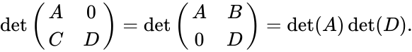 {\displaystyle \det {\begin{pmatrix}A&0\\C&D\end{pmatrix}}=\det {\begin{pmatrix}A&B\\0&D\end{pmatrix}}=\det(A)\det(D).}