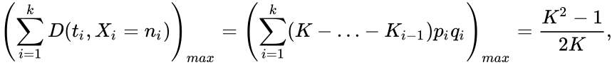 {\displaystyle \left(\sum _{i=1}^{k}D(t_{i},X_{i}=n_{i})\right)_{max}=\left(\sum _{i=1}^{k}(K-\ldots -K_{i-1})p_{i}q_{i}\right)_{max}={\frac {K^{2}-1}{2K}},}