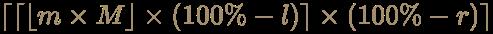 {\displaystyle \color [rgb]{0.6392156862745098,0.5529411764705883,0.42745098039215684}\lceil \lceil \lfloor m\times M\rfloor \times (100\%-l)\rceil \times (100\%-r)\rceil }