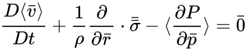 {\displaystyle {\frac {D\langle {\bar {v}}\rangle }{Dt}}+{\frac {1}{\rho }}{\frac {\partial }{\partial {\bar {r}}}}\cdot {\bar {\bar {\sigma }}}-\langle {\frac {\partial P}{\partial {\bar {p}}}}\rangle ={\bar {0}}}