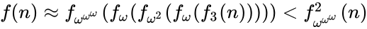 {\displaystyle f(n)\approx f_{\omega ^{\omega ^{\omega }}}(f_{\omega }(f_{\omega ^{2}}(f_{\omega }(f_{3}(n)))))<f_{\omega ^{\omega ^{\omega }}}^{2}(n)}