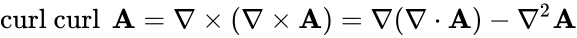 {\displaystyle \operatorname {curl\ curl\ } \mathbf {A} =\nabla \times (\nabla \times \mathbf {A} )=\nabla (\nabla \cdot \mathbf {A} )-\nabla ^{2}\mathbf {A} }
