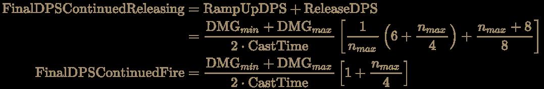 \color [rgb]{0.6392156862745098,0.5529411764705883,0.42745098039215684}{\begin{aligned}{\text{FinalDPSContinuedReleasing}}&={\text{RampUpDPS}}+{\text{ReleaseDPS}}\\&={\frac {{\text{DMG}}_{min}+{\text{DMG}}_{max}}{2\cdot {\text{CastTime}}}}\left[{\frac {1}{n_{max}}}\left(6+{\frac {n_{max}}{4}}\right)+{\frac {n_{max}+8}{8}}\right]\\{\text{FinalDPSContinuedFire}}&={\frac {{\text{DMG}}_{min}+{\text{DMG}}_{max}}{2\cdot {\text{CastTime}}}}\left[1+{\frac {n_{max}}{4}}\right]\end{aligned}}