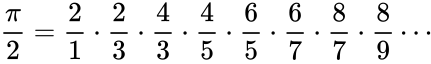 {\displaystyle {\frac {\pi }{2}}={\frac {2}{1}}\cdot {\frac {2}{3}}\cdot {\frac {4}{3}}\cdot {\frac {4}{5}}\cdot {\frac {6}{5}}\cdot {\frac {6}{7}}\cdot {\frac {8}{7}}\cdot {\frac {8}{9}}\cdots \!}