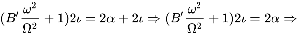 {\displaystyle (B'{\frac {\omega ^{2}}{\Omega ^{2}}}+1)2\iota =2\alpha +2\iota \Rightarrow (B'{\frac {\omega ^{2}}{\Omega ^{2}}}+1)2\iota =2\alpha \Rightarrow }