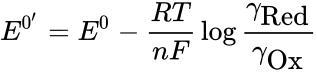 {\displaystyle E^{0'}=E^{0}-{\frac {RT}{nF}}\log {\frac {\gamma _{\mbox{Red}}}{\gamma _{\mbox{Ox}}}}}