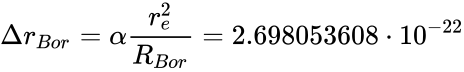 {\displaystyle \Delta r_{Bor}=\alpha {\frac {r_{e}^{2}}{R_{Bor}}}=2.698053608\cdot 10^{-22}}