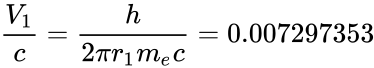 {\displaystyle {\frac {V_{1}}{c}}={\frac {h}{2\pi r_{1}m_{e}c}}=0.007297353}