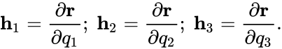 {\displaystyle \mathbf {h} _{1}={\dfrac {\partial \mathbf {r} }{\partial q_{1}}};\;\mathbf {h} _{2}={\dfrac {\partial \mathbf {r} }{\partial q_{2}}};\;\mathbf {h} _{3}={\dfrac {\partial \mathbf {r} }{\partial q_{3}}}.}