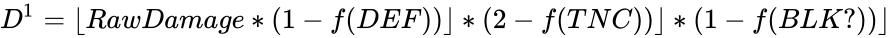 {\displaystyle D^{1}=\lfloor RawDamage*(1-f(DEF))\rfloor *(2-f(TNC))\rfloor *(1-f(BLK?))\rfloor }