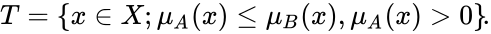 {\displaystyle T=\{x\in X;\mu _{A}(x)\leq \mu _{B}(x),\mu _{A}(x)>0\}\!.}