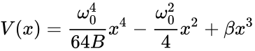 {\displaystyle V(x)={\frac {\omega _{0}^{4}}{64B}}x^{4}-{\frac {\omega _{0}^{2}}{4}}x^{2}+\beta x^{3}}