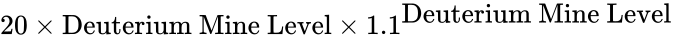 {\displaystyle 20\times {\mbox{Deuterium Mine Level}}\times 1.1^{\mbox{Deuterium Mine Level}}}