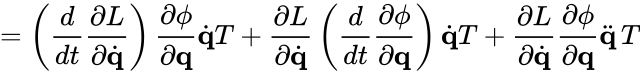 {\displaystyle =\left({\frac {d}{dt}}{\frac {\partial L}{\partial {\dot {\mathbf {q} }}}}\right){\frac {\partial \phi }{\partial \mathbf {q} }}{\dot {\mathbf {q} }}T+{\frac {\partial L}{\partial {\dot {\mathbf {q} }}}}\left({\frac {d}{dt}}{\frac {\partial \phi }{\partial \mathbf {q} }}\right){\dot {\mathbf {q} }}T+{\frac {\partial L}{\partial {\dot {\mathbf {q} }}}}{\frac {\partial \phi }{\partial \mathbf {q} }}{\ddot {\mathbf {q} }}\,T}