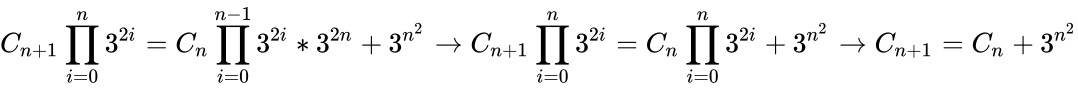 {\displaystyle C_{n+1}\prod _{i=0}^{n}{3^{2i}}=C_{n}\prod _{i=0}^{n-1}{3^{2i}}*3^{2n}+3^{n^{2}}\to C_{n+1}\prod _{i=0}^{n}{3^{2i}}=C_{n}\prod _{i=0}^{n}{3^{2i}}+3^{n^{2}}\to C_{n+1}=C_{n}+3^{n^{2}}}