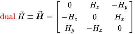 {\displaystyle {\color {red}{\operatorname {dual} }}\;{\vec {H}}\equiv {\boldsymbol {\vec {H}}}={\begin{bmatrix}0&H_{z}&-H_{y}\\-H_{z}&0&H_{x}\\H_{y}&-H_{x}&0\\\end{bmatrix}}}