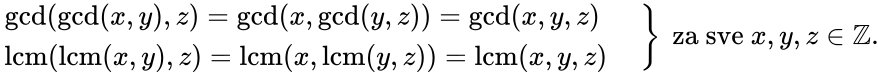 {\displaystyle \left.{\begin{matrix}\operatorname {gcd} (\operatorname {gcd} (x,y),z)=\operatorname {gcd} (x,\operatorname {gcd} (y,z))=\operatorname {gcd} (x,y,z)\ \quad \\\operatorname {lcm} (\operatorname {lcm} (x,y),z)=\operatorname {lcm} (x,\operatorname {lcm} (y,z))=\operatorname {lcm} (x,y,z)\quad \end{matrix}}\right\}{\mbox{ za sve }}x,y,z\in \mathbb {Z} .}