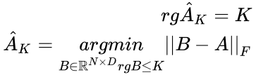 {\displaystyle {\begin{aligned}rg{\hat {A}}_{K}=K\\{\hat {A}}_{K}={\underset {B\in \mathbb {R} ^{N\times D}rgB\leq K}{argmin}}||B-A||_{F}\\\end{aligned}}}