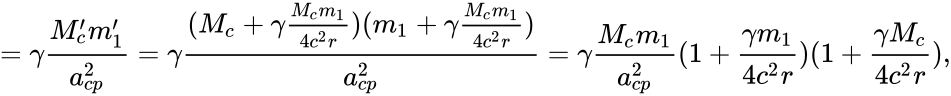 {\displaystyle =\gamma {\frac {M_{c}'m_{1}'}{a_{cp}^{2}}}=\gamma {\frac {(M_{c}+\gamma {\frac {M_{c}m_{1}}{4c^{2}r}})(m_{1}+\gamma {\frac {M_{c}m_{1}}{4c^{2}r}})}{a_{cp}^{2}}}=\gamma {\frac {M_{c}m_{1}}{a_{cp}^{2}}}(1+{\frac {\gamma m_{1}}{4c^{2}r}})(1+{\frac {\gamma M_{c}}{4c^{2}r}}),}