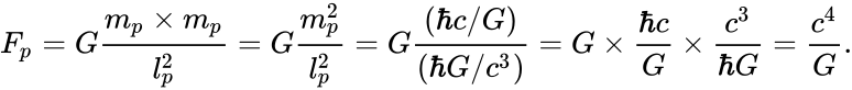{\displaystyle F_{p}=G{\frac {m_{p}\times m_{p}}{l_{p}^{2}}}=G{\frac {m_{p}^{2}}{l_{p}^{2}}}=G{\frac {(\hbar c/G)}{(\hbar G/c^{3})}}=G\times {\frac {\hbar c}{G}}\times {\frac {c^{3}}{\hbar G}}={\frac {c^{4}}{G}}.}
