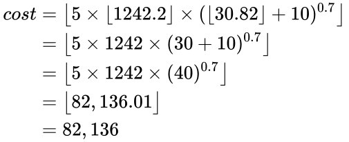 {\displaystyle {\begin{aligned}cost&={\bigl \lfloor }5\times \lfloor 1242.2\rfloor \times (\lfloor 30.82\rfloor +10)^{0.7}{\bigr \rfloor }\\&={\bigl \lfloor }5\times 1242\times (30+10)^{0.7}{\bigr \rfloor }\\&={\bigl \lfloor }5\times 1242\times (40)^{0.7}{\bigr \rfloor }\\&={\bigl \lfloor }82,136.01{\bigr \rfloor }\\&=82,136\end{aligned}}}